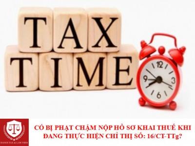 Hành vi chậm nộp hồ sơ khai thuế trong thời gian thực hiện Chỉ thị 16/CT-TTg có bị xử phạt không?